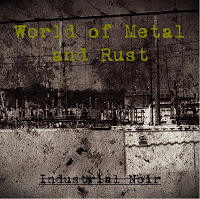 WORLD OF METAL AND RUST - Industrial Noir