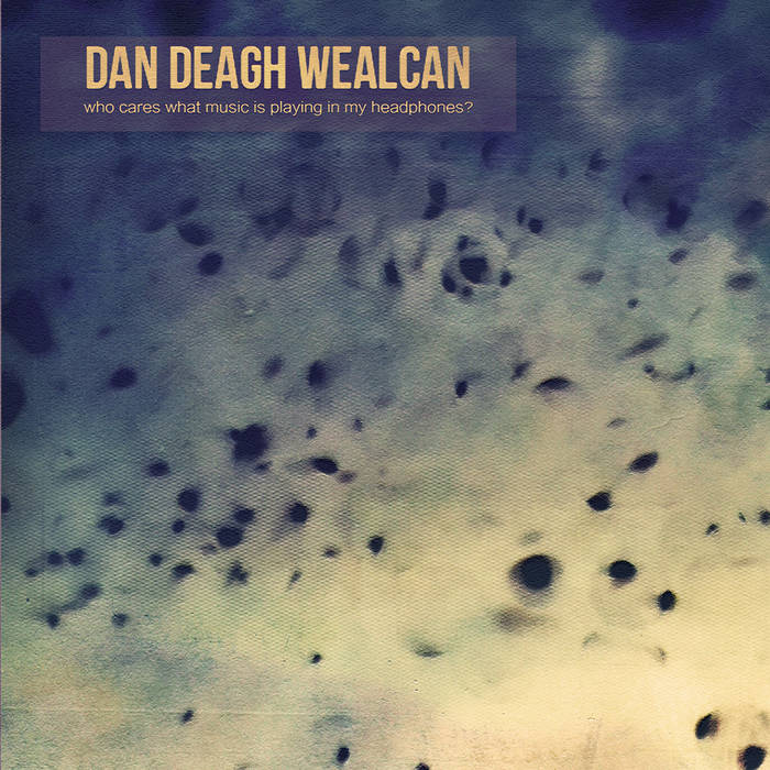 DAN DEAGH WEALCAN - Who Cares What Music Is Playing In My Headphones?